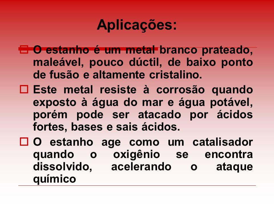 Aplicações: O estanho é um metal branco prateado, maleável, pouco dúctil, de baixo ponto de fusão e altamente cristalino.