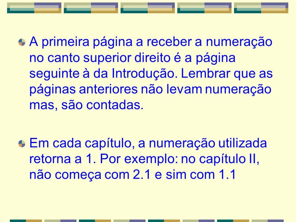 A primeira página a receber a numeração no canto superior direito é a página seguinte à da Introdução. Lembrar que as páginas anteriores não levam numeração mas, são contadas.