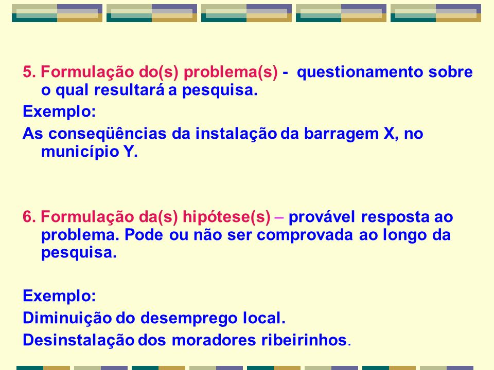 5. Formulação do(s) problema(s) - questionamento sobre o qual resultará a pesquisa.