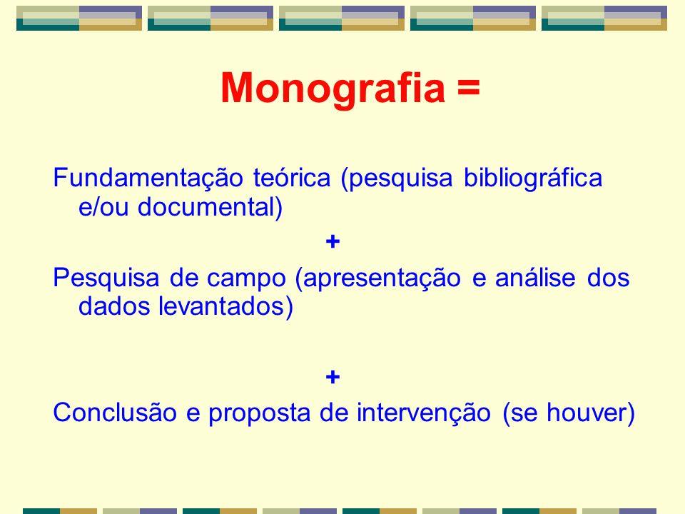 Monografia = Fundamentação teórica (pesquisa bibliográfica e/ou documental) + Pesquisa de campo (apresentação e análise dos dados levantados)