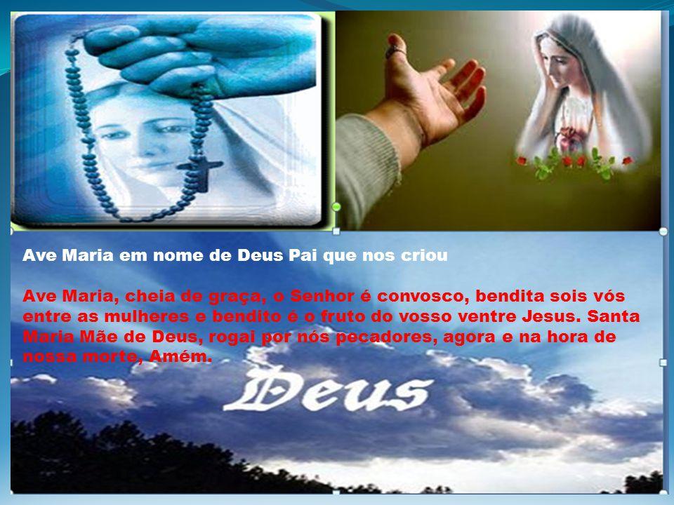 Ave Maria em nome de Deus Pai que nos criou Ave Maria, cheia de graça, o Senhor é convosco, bendita sois vós entre as mulheres e bendito é o fruto do vosso ventre Jesus.