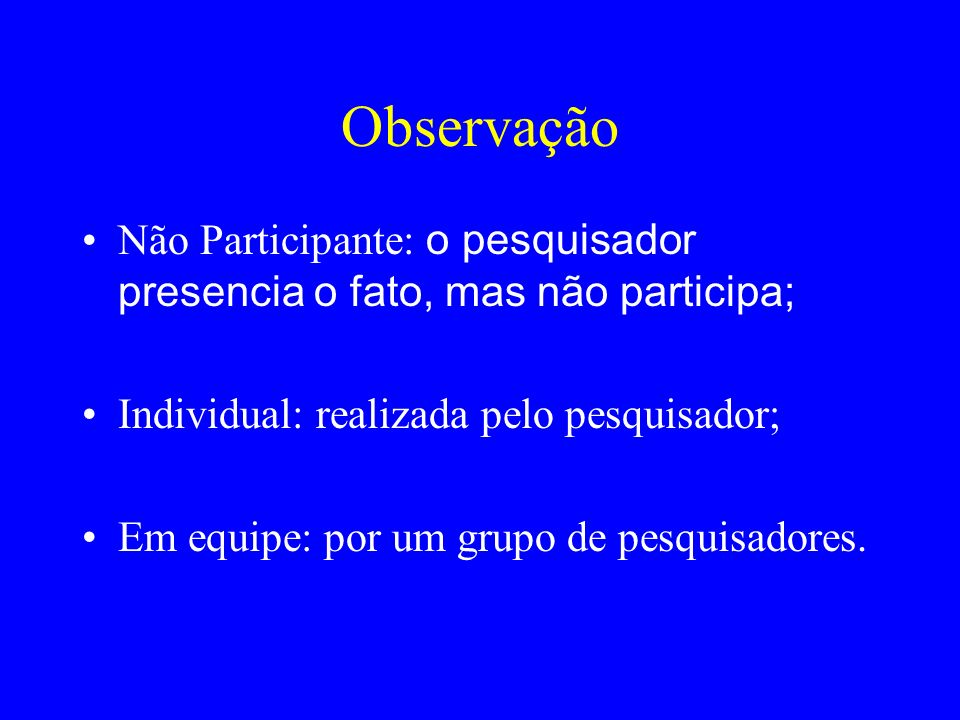 Observação Não Participante: o pesquisador presencia o fato, mas não participa; Individual: realizada pelo pesquisador;