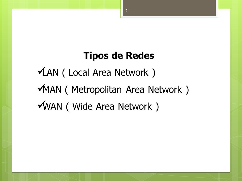 Tipos de Redes LAN ( Local Area Network ) MAN ( Metropolitan Area Network ) WAN ( Wide Area Network )