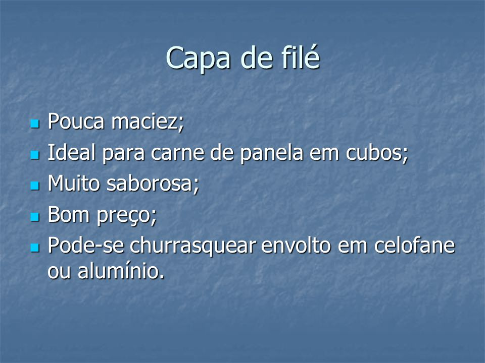 Capa de filé Pouca maciez; Ideal para carne de panela em cubos;