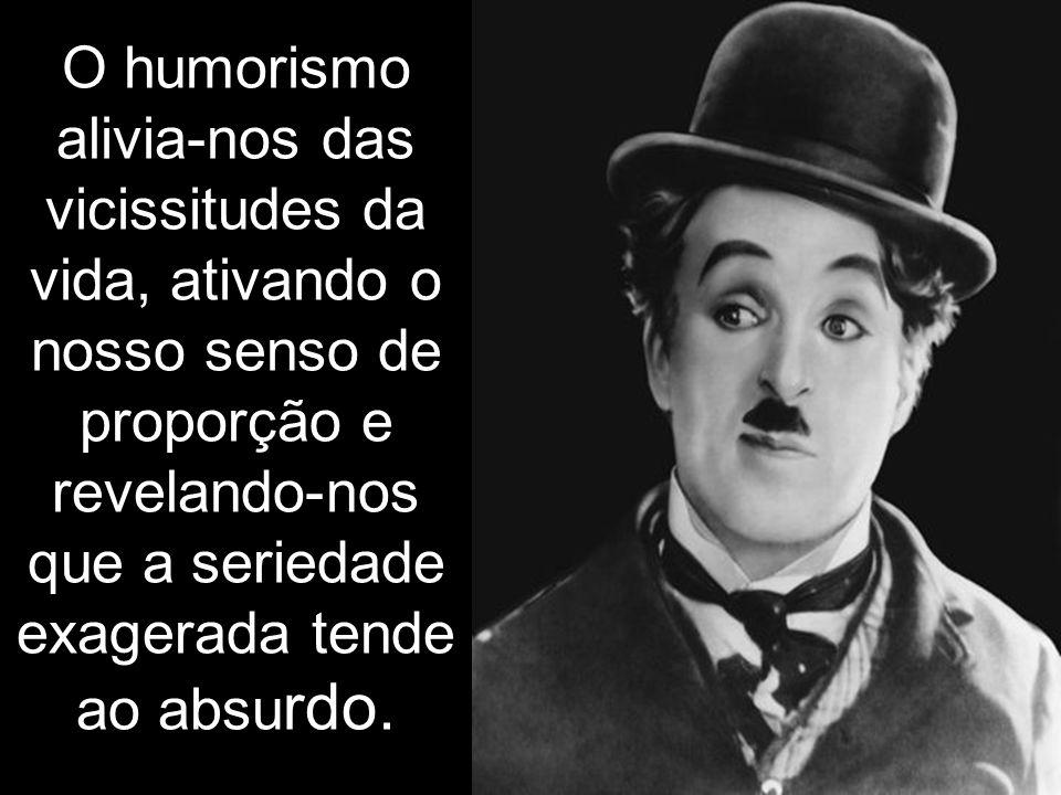 O humorismo alivia-nos das vicissitudes da vida, ativando o nosso senso de proporção e revelando-nos que a seriedade exagerada tende ao absurdo.