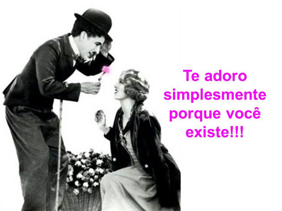 Te adoro simplesmente porque você existe!!!