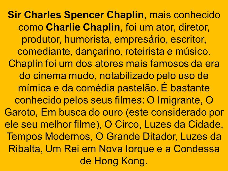 Sir Charles Spencer Chaplin, mais conhecido como Charlie Chaplin, foi um ator, diretor, produtor, humorista, empresário, escritor, comediante, dançarino, roteirista e músico.