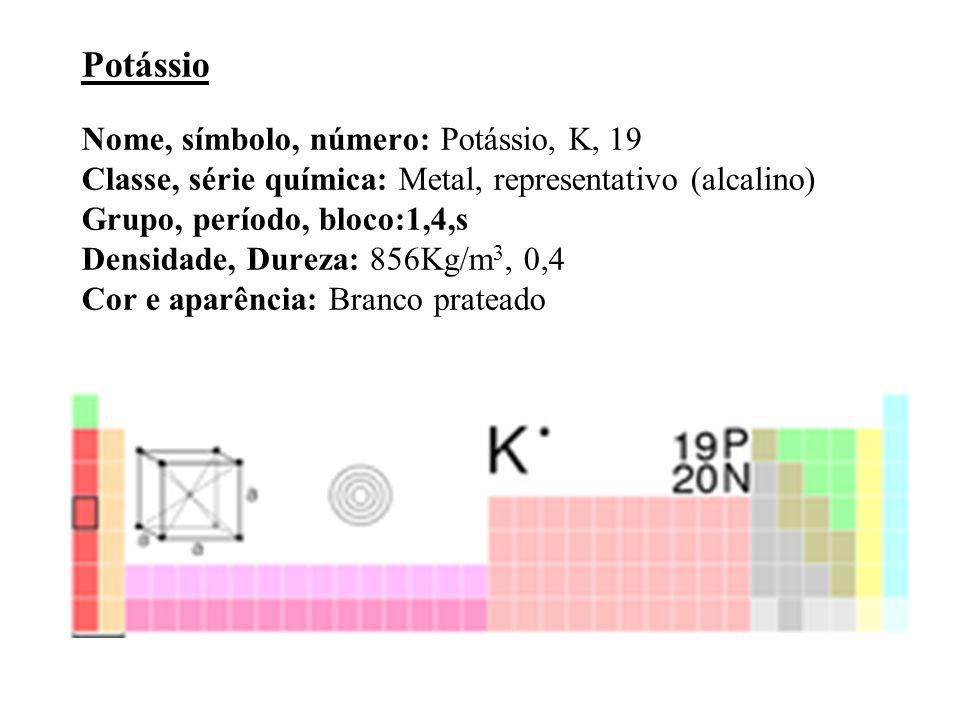 Potássio Nome, símbolo, número: Potássio, K, 19 Classe, série química: Metal, representativo (alcalino) Grupo, período, bloco:1,4,s Densidade, Dureza: 856Kg/m3, 0,4 Cor e aparência: Branco prateado