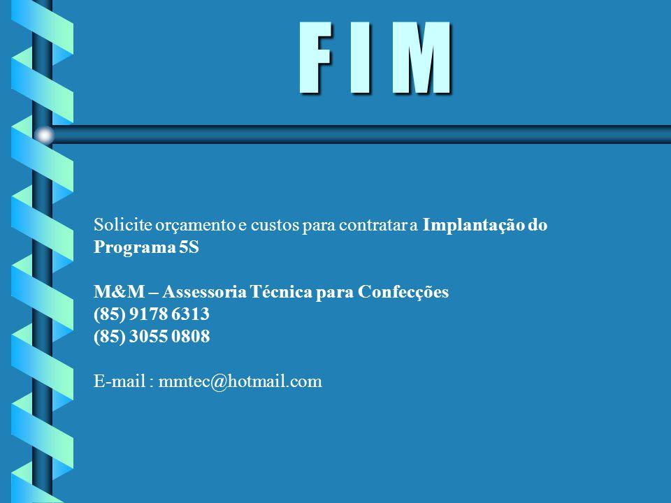 F I M Solicite orçamento e custos para contratar a Implantação do Programa 5S. M&M – Assessoria Técnica para Confecções.