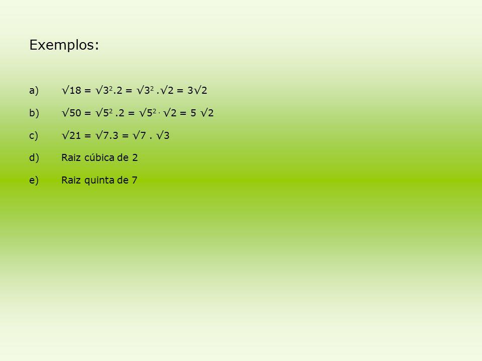 Exemplos: √18 = √32.2 = √32 .√2 = 3√2 √50 = √52 .2 = √52 . √2 = 5 √2