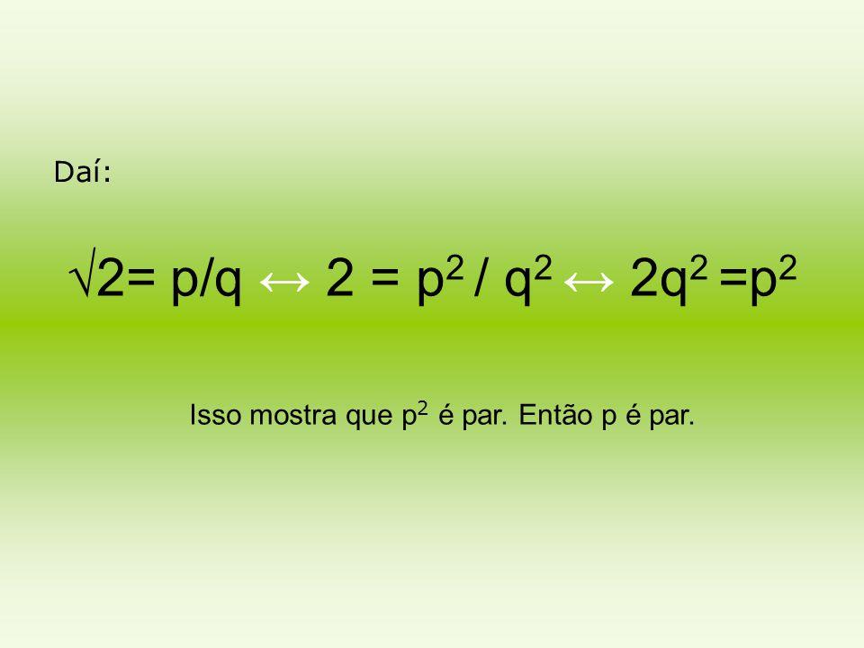 Daí: √2= p/q ↔ 2 = p2 / q2 ↔ 2q2 =p2 Isso mostra que p2 é par. Então p é par.