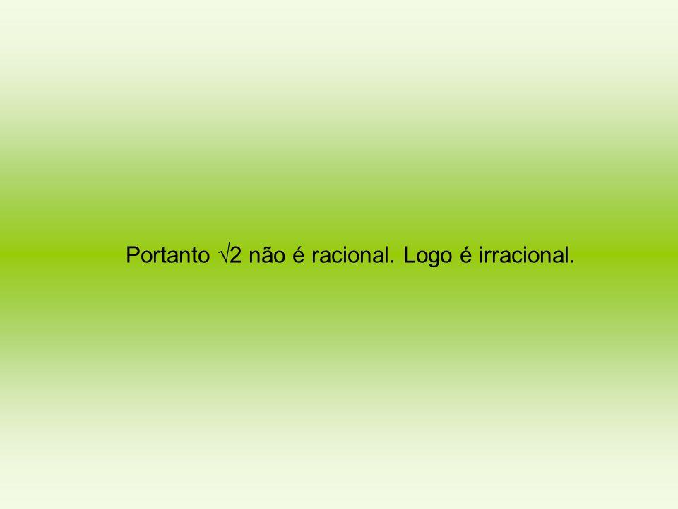Portanto √2 não é racional. Logo é irracional.