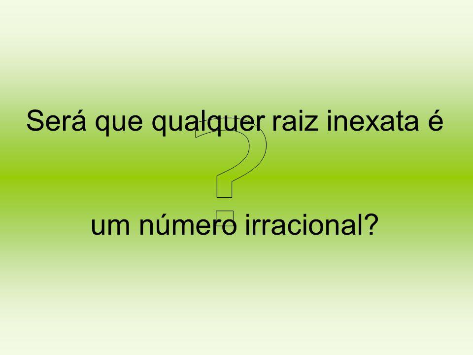 Será que qualquer raiz inexata é um número irracional