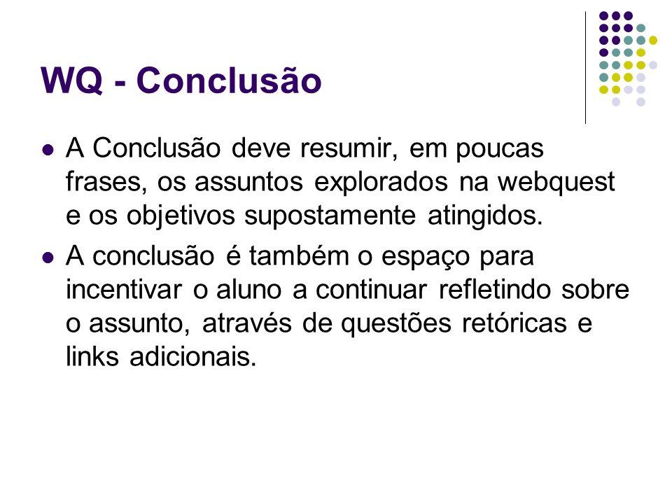 WQ - Conclusão A Conclusão deve resumir, em poucas frases, os assuntos explorados na webquest e os objetivos supostamente atingidos.