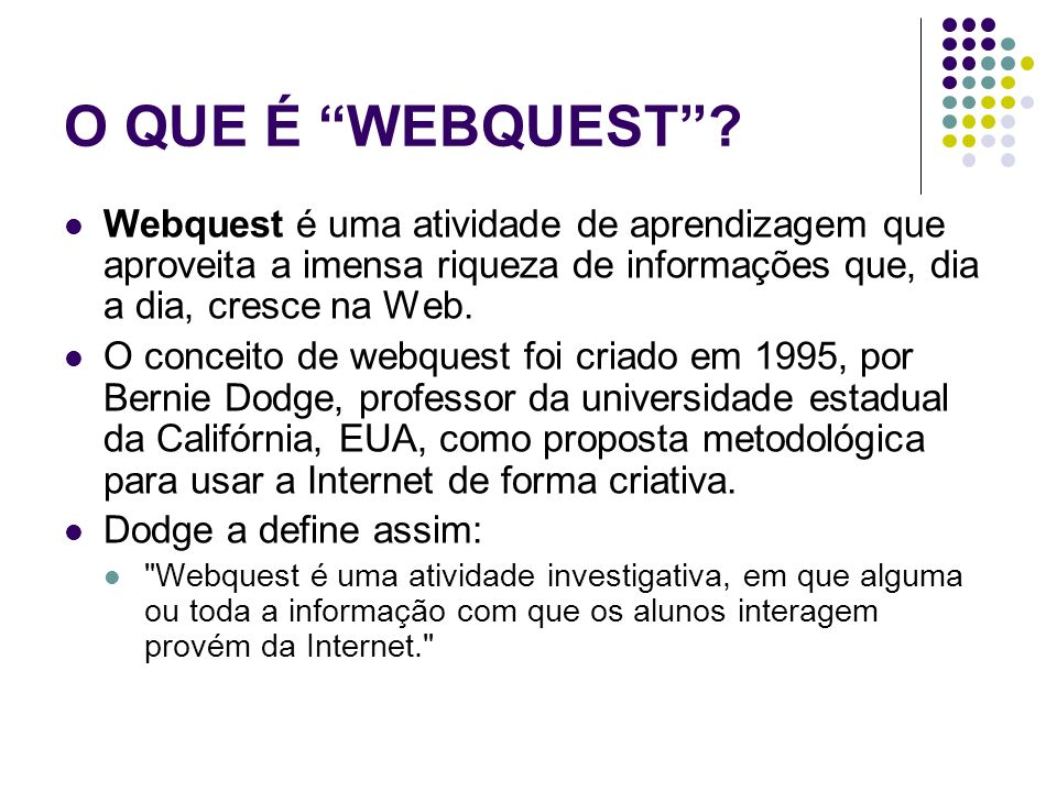 O QUE É WEBQUEST Webquest é uma atividade de aprendizagem que aproveita a imensa riqueza de informações que, dia a dia, cresce na Web.