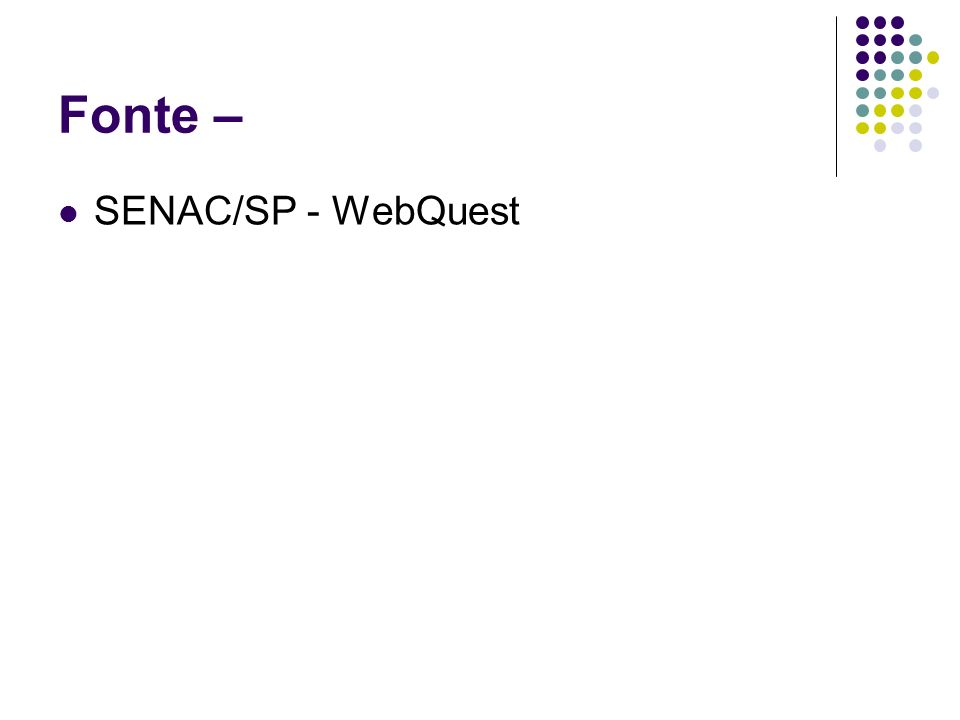 Fonte – SENAC/SP - WebQuest