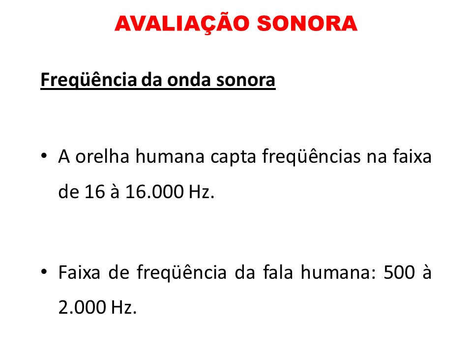 AVALIAÇÃO SONORAFreqüência da onda sonora. A orelha humana capta freqüências na faixa de 16 à 16.000 Hz.