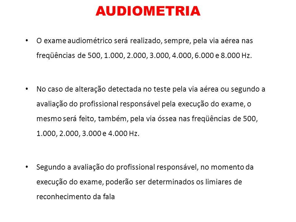 AUDIOMETRIAO exame audiométrico será realizado, sempre, pela via aérea nas freqüências de 500, 1.000, 2.000, 3.000, 4.000, 6.000 e 8.000 Hz.
