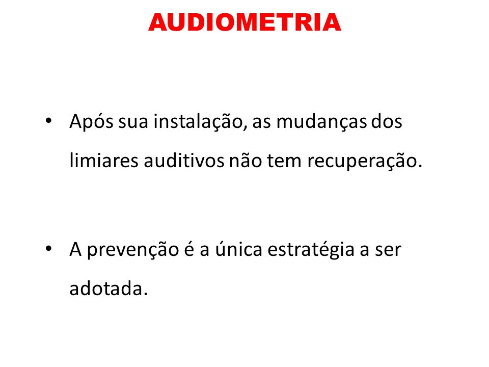 AUDIOMETRIA Após sua instalação, as mudanças dos limiares auditivos não tem recuperação.