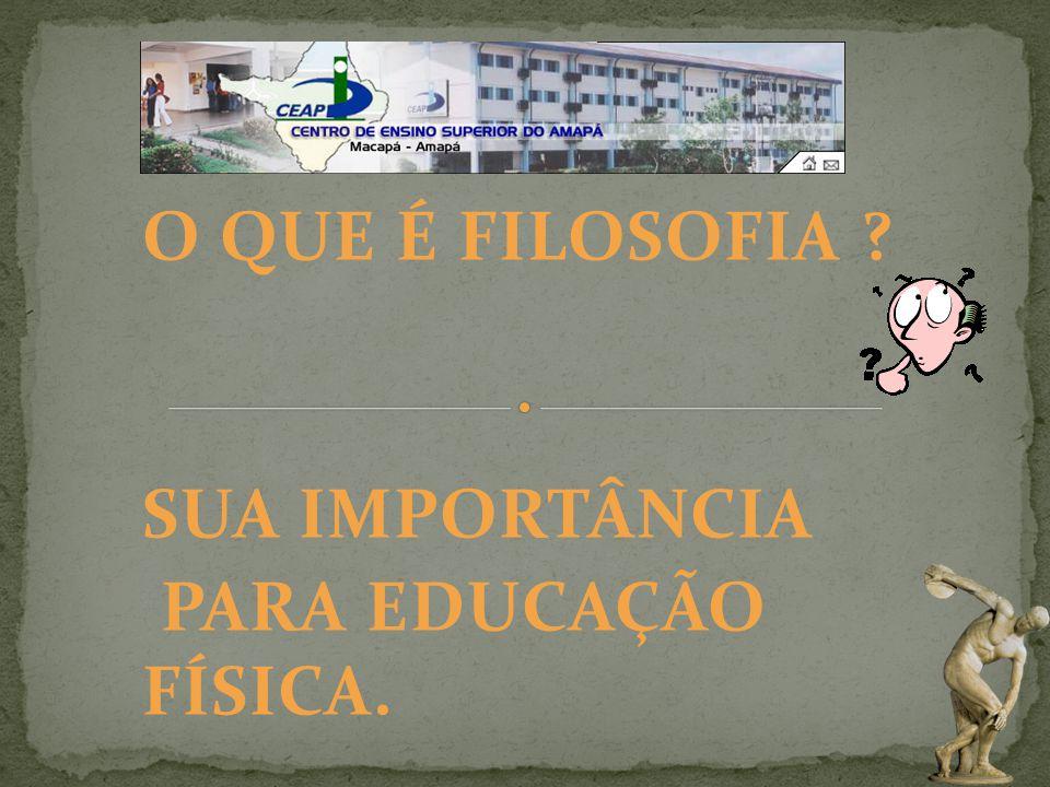 O QUE É FILOSOFIA SUA IMPORTÂNCIA PARA EDUCAÇÃO FÍSICA.