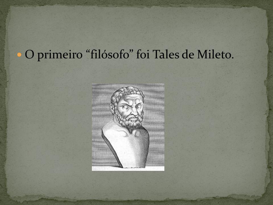 O primeiro filósofo foi Tales de Mileto.
