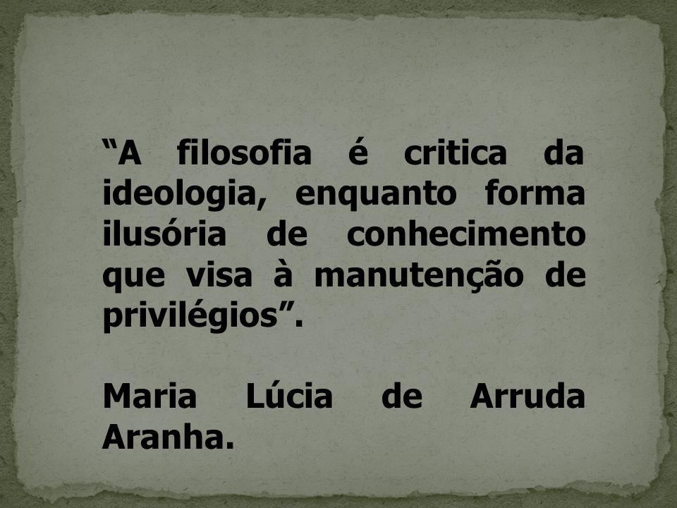 A filosofia é critica da ideologia, enquanto forma ilusória de conhecimento que visa à manutenção de privilégios .