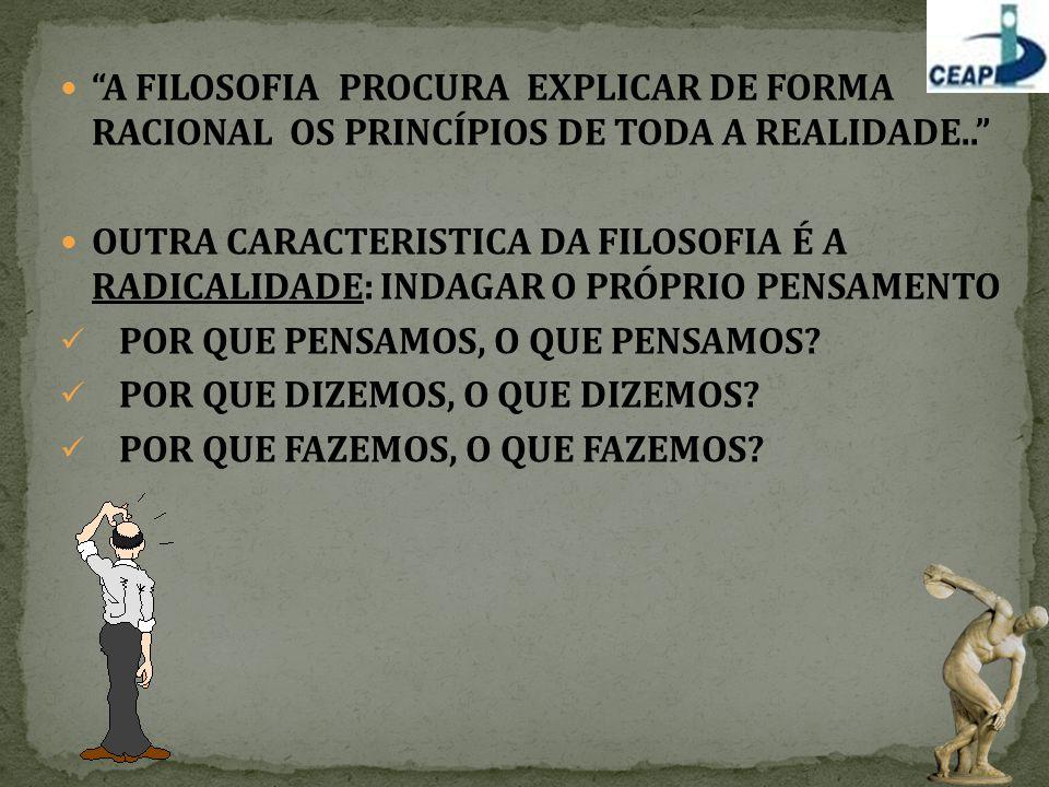 A FILOSOFIA PROCURA EXPLICAR DE FORMA RACIONAL OS PRINCÍPIOS DE TODA A REALIDADE..