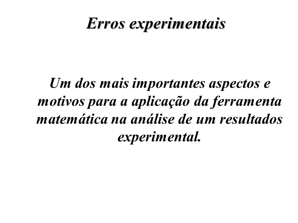 Erros experimentais Um dos mais importantes aspectos e motivos para a aplicação da ferramenta matemática na análise de um resultados experimental.