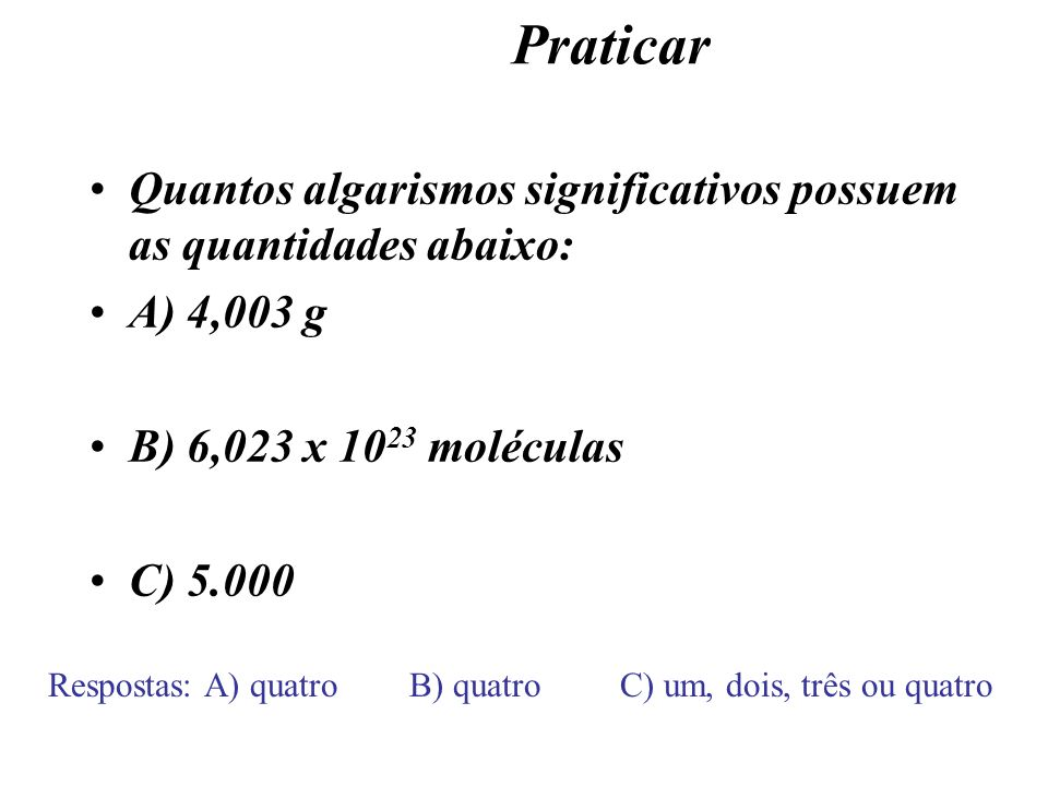 Praticar Quantos algarismos significativos possuem as quantidades abaixo: A) 4,003 g. B) 6,023 x 1023 moléculas.