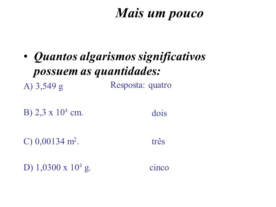 Mais um poucoQuantos algarismos significativos possuem as quantidades: A) 3,549 g. Resposta: quatro.