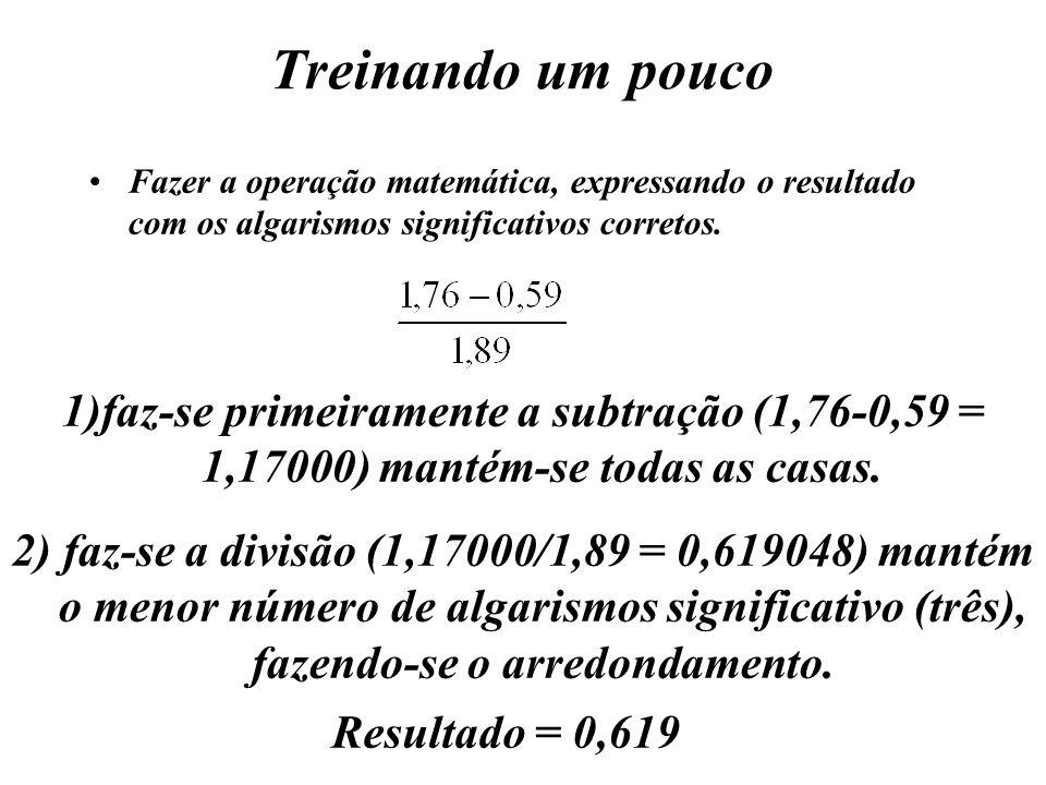 Treinando um poucoFazer a operação matemática, expressando o resultado com os algarismos significativos corretos.