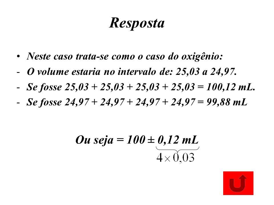 Resposta Neste caso trata-se como o caso do oxigênio: O volume estaria no intervalo de: 25,03 a 24,97.