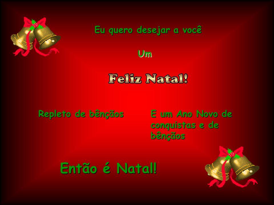 Então é Natal! Eu quero desejar a você Um Repleto de bênçãos