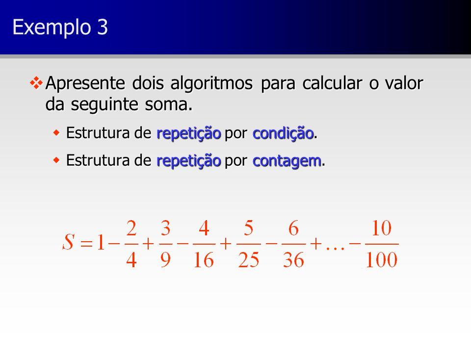 Exemplo 3 Apresente dois algoritmos para calcular o valor da seguinte soma. Estrutura de repetição por condição.