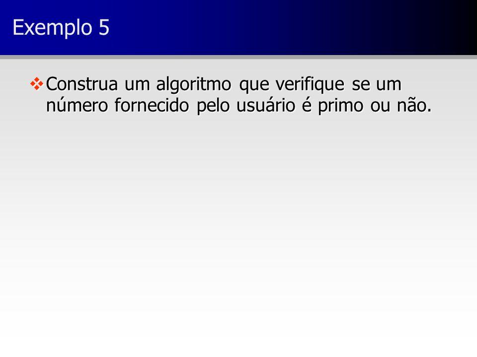 Exemplo 5 Construa um algoritmo que verifique se um número fornecido pelo usuário é primo ou não.