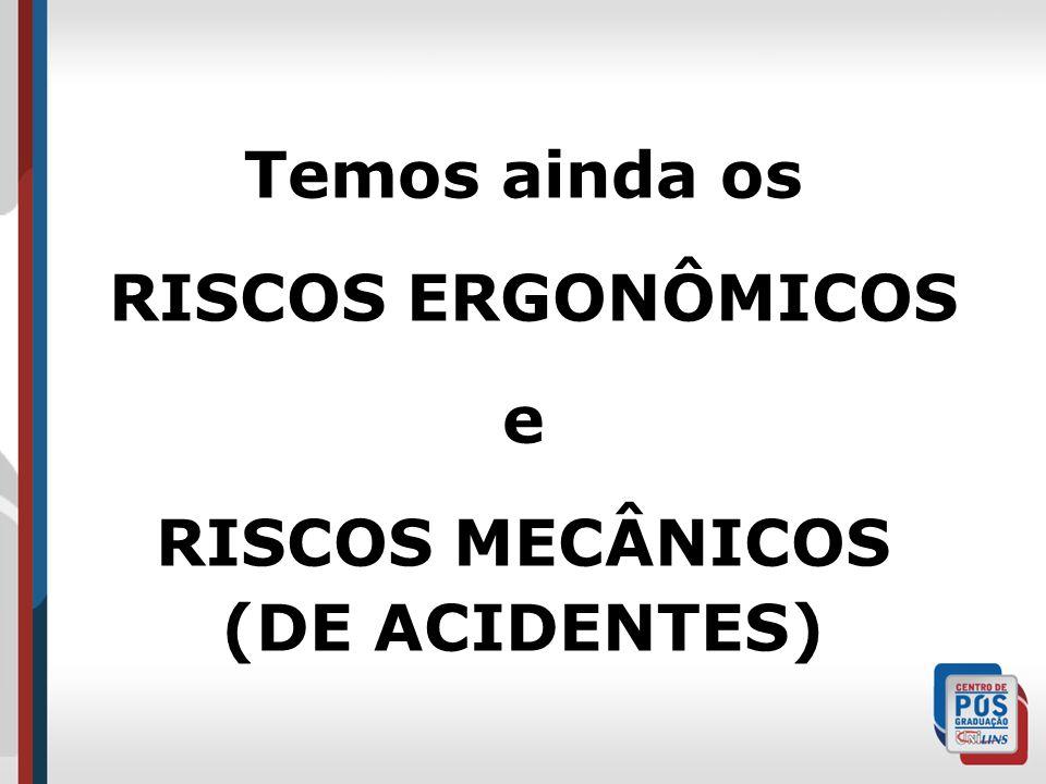 Temos ainda os RISCOS ERGONÔMICOS e RISCOS MECÂNICOS (DE ACIDENTES)