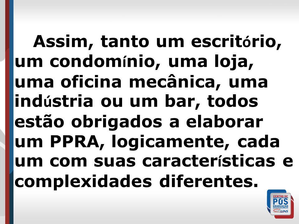 Assim, tanto um escritório, um condomínio, uma loja, uma oficina mecânica, uma indústria ou um bar, todos estão obrigados a elaborar um PPRA, logicamente, cada um com suas características e complexidades diferentes.