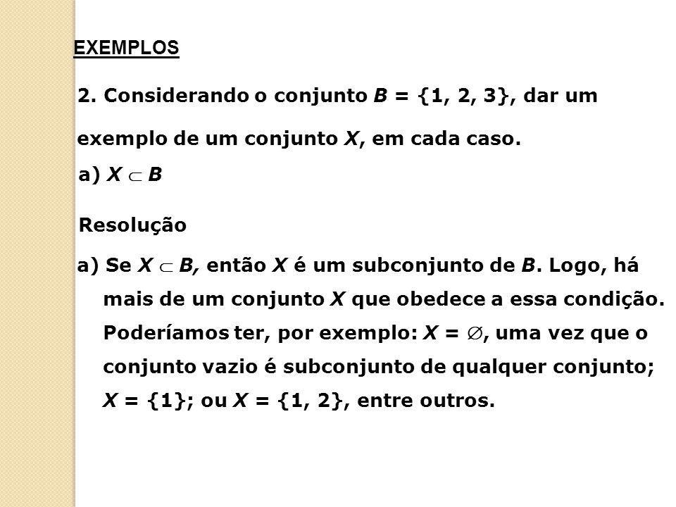 EXEMPLOS 2. Considerando o conjunto B = {1, 2, 3}, dar um. exemplo de um conjunto X, em cada caso.