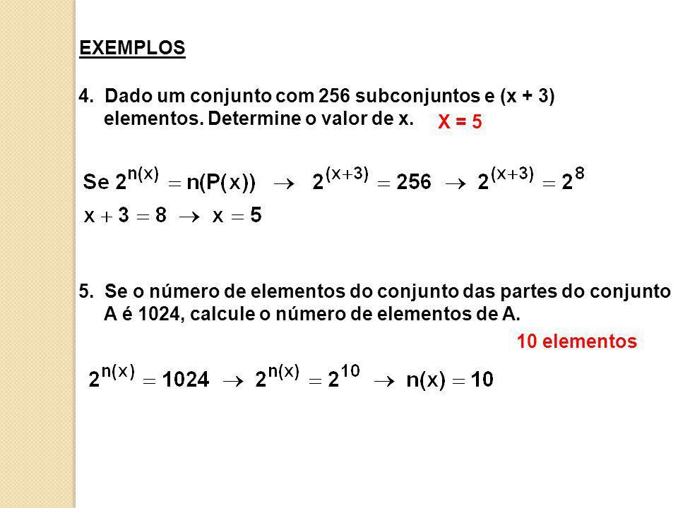 EXEMPLOS 4. Dado um conjunto com 256 subconjuntos e (x + 3) elementos. Determine o valor de x. X = 5.