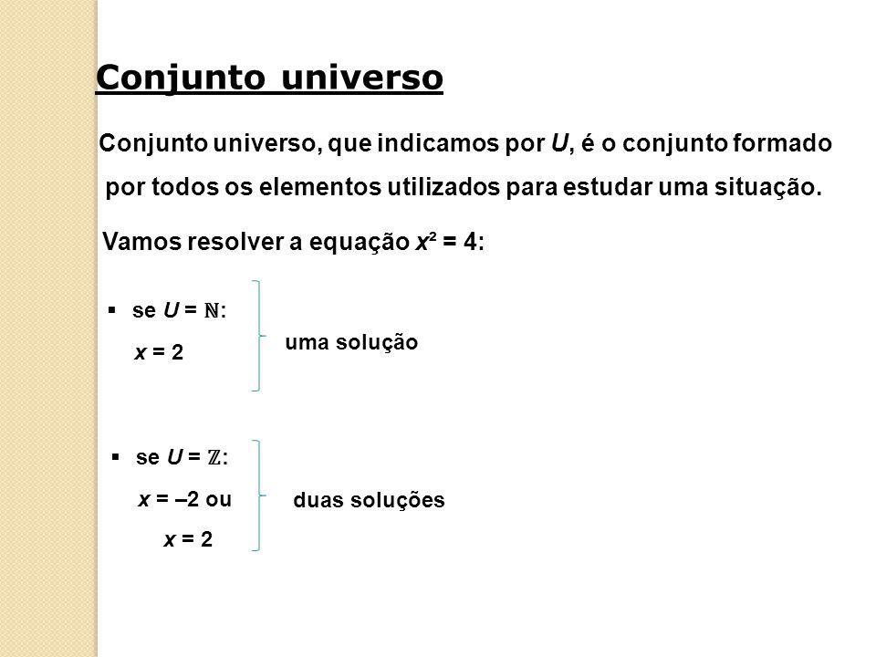 Conjunto universo Conjunto universo, que indicamos por U, é o conjunto formado. por todos os elementos utilizados para estudar uma situação.