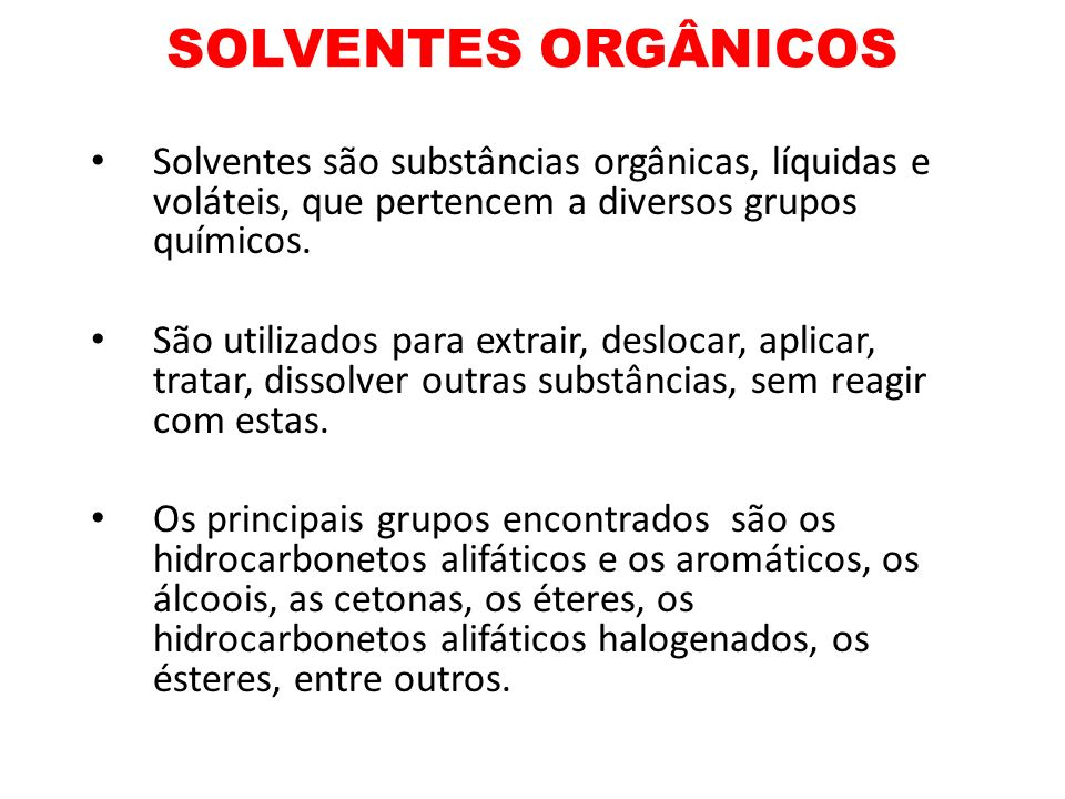 SOLVENTES ORGÂNICOS Solventes são substâncias orgânicas, líquidas e voláteis, que pertencem a diversos grupos químicos.