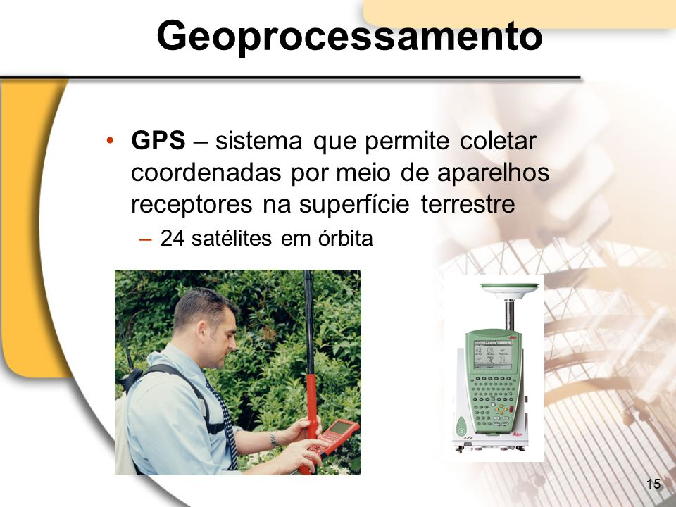 Geoprocessamento GPS – sistema que permite coletar coordenadas por meio de aparelhos receptores na superfície terrestre.