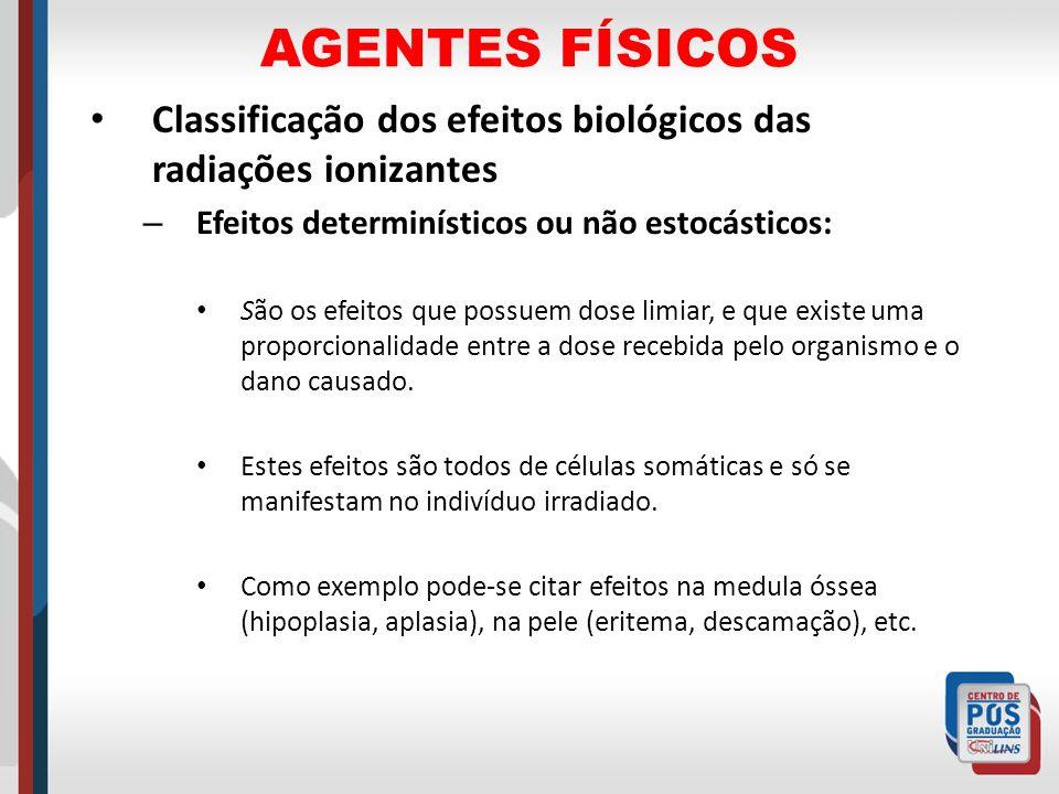 AGENTES FÍSICOS Classificação dos efeitos biológicos das radiações ionizantes. Efeitos determinísticos ou não estocásticos: