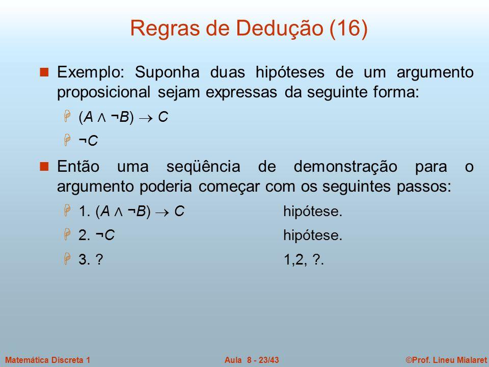 Regras de Dedução (16) Exemplo: Suponha duas hipóteses de um argumento proposicional sejam expressas da seguinte forma: