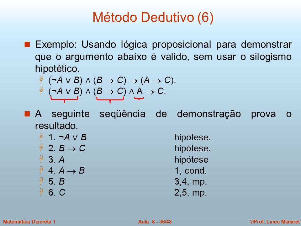 Método Dedutivo (6) Exemplo: Usando lógica proposicional para demonstrar que o argumento abaixo é valido, sem usar o silogismo hipotético.