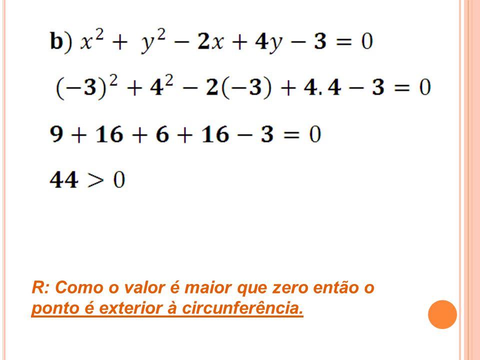 R: Como o valor é maior que zero então o ponto é exterior à circunferência.
