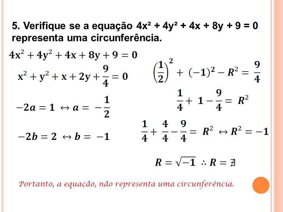 5. Verifique se a equação 4x² + 4y² + 4x + 8y + 9 = 0 representa uma circunferência.