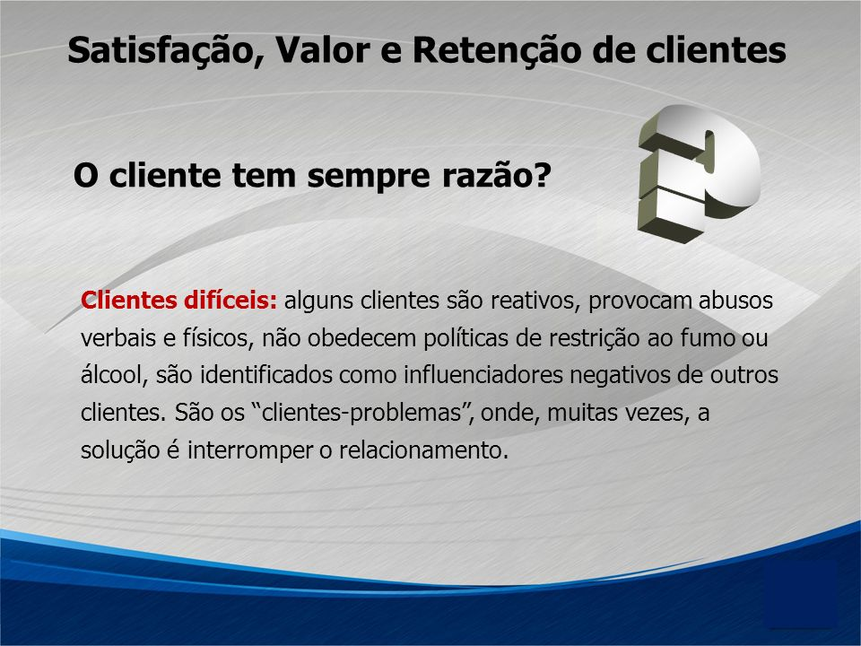 Satisfação, Valor e Retenção de clientes O cliente tem sempre razão
