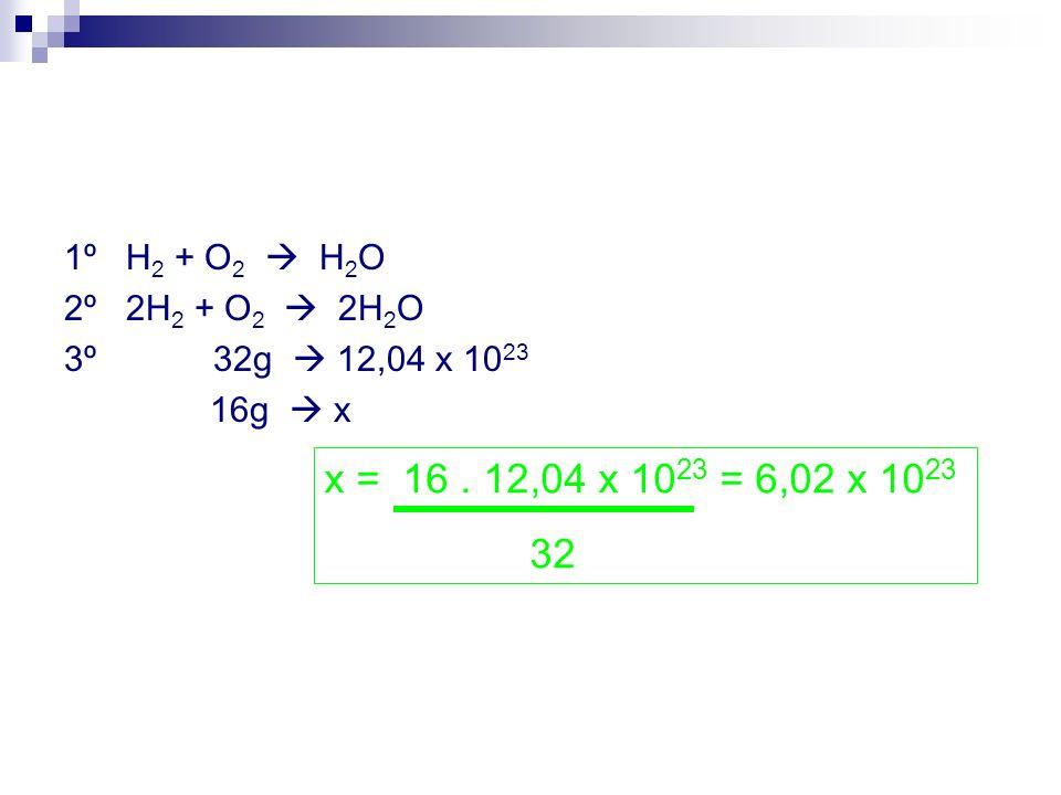 1º H2 + O2  H2O 2º 2H2 + O2  2H2O. 3º 32g  12,04 x 1023. 16g  x. x = 16 . 12,04 x 1023 = 6,02 x 1023.