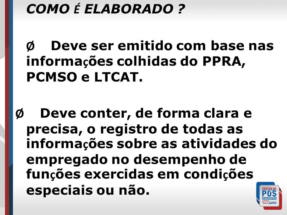 COMO É ELABORADO Ø Deve ser emitido com base nas informações colhidas do PPRA, PCMSO e LTCAT.